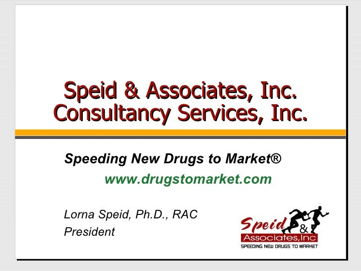 Speid & Associates, Inc. Consultancy Services, Inc. Lorna Speid, Ph.D., RAC President Speeding New Drugs to Market ® www.d...