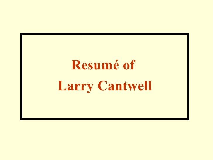 <ul><li>Resumé of  </li></ul><ul><li>Larry Cantwell </li></ul>