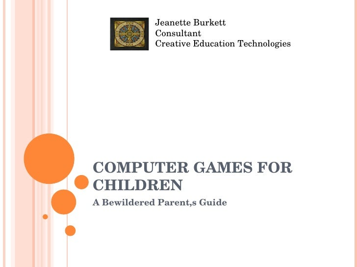 COMPUTER GAMES FOR CHILDREN A Bewildered Parent,s Guide Jeanette Burkett Consultant Creative Education Technologies