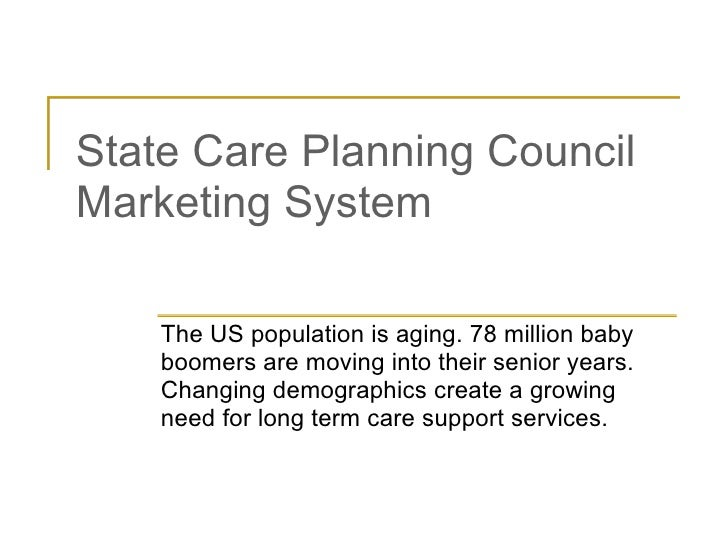 State Care Planning Council Marketing System The US population is aging. 78 million baby boomers are moving into their sen...