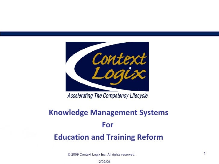 Knowledge Management Systems For  Education and Training Reform 06/07/09 ©   2009 Context Logix Inc. All rights reserved.