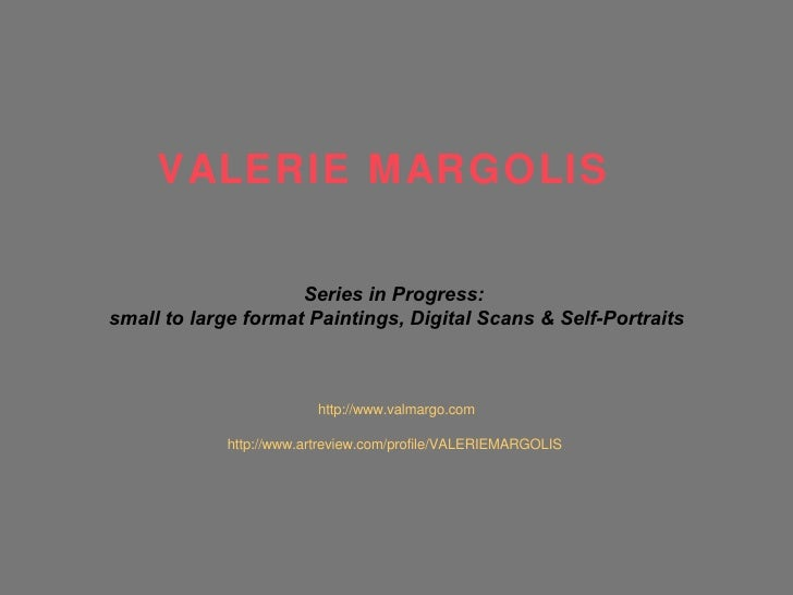 Series in Progress:  small to large format Paintings, Digital Scans & Self-Portraits http://www.valmargo.com http://www.ar...
