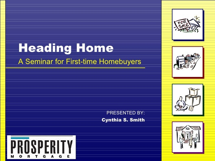 Heading Home A Seminar for First-time Homebuyers PRESENTED BY: Cynthia S. Smith