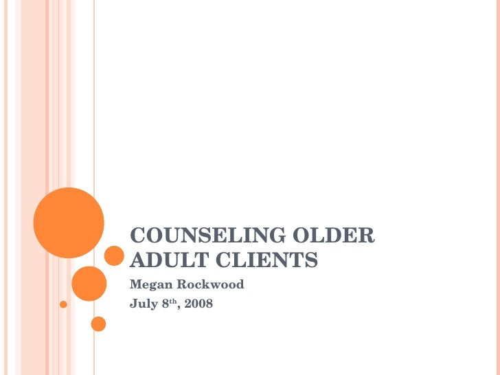 COUNSELING OLDER ADULT CLIENTS Megan Rockwood July 8 th , 2008