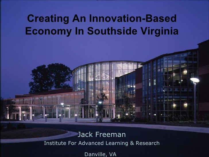 Jack Freeman Institute For Advanced Learning & Research Danville, VA   Creating An Innovation-Based Economy In Southside V...