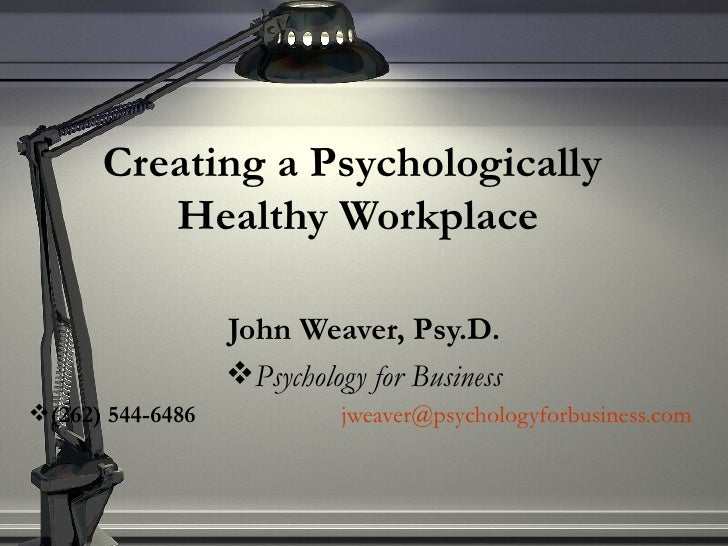 Creating a Psychologically  Healthy Workplace <ul><li>John Weaver, Psy.D. </li></ul><ul><li>Psychology for Business </li><...