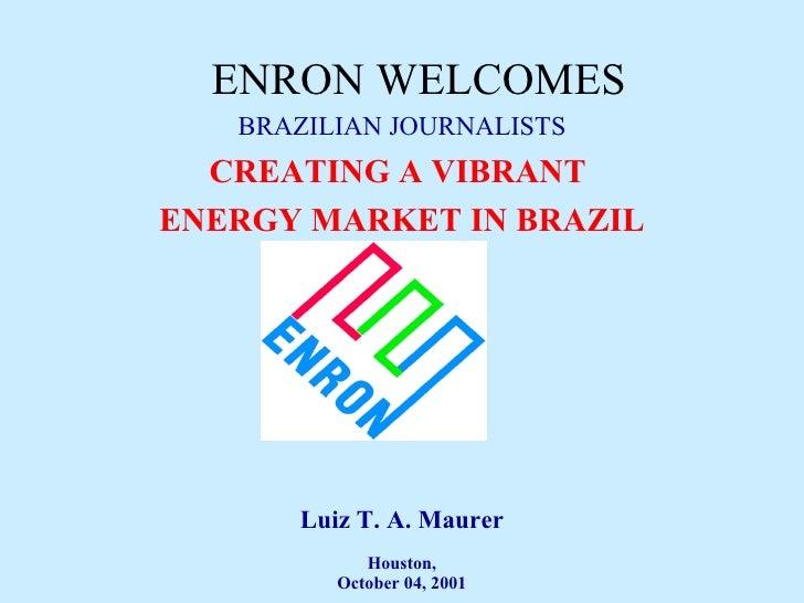 ENRON WELCOMES BRAZILIAN JOURNALISTS CREATING A VIBRANT  ENERGY MARKET IN BRAZIL Luiz T. A. Maurer Houston, October 04, 2001