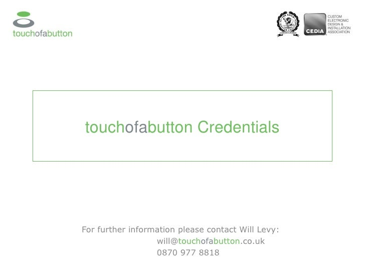 touch ofa button Credentials For further information please contact Will Levy:  will@ touch ofa button .co.uk 0870 977 8818
