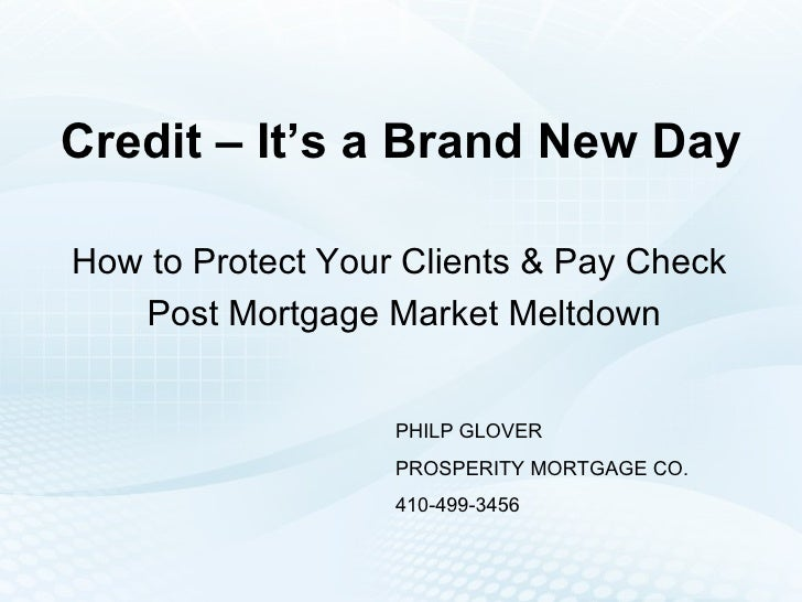 Credit – It's a Brand New Day How to Protect Your Clients & Pay Check  Post Mortgage Market Meltdown PHILP GLOVER PROSPERI...