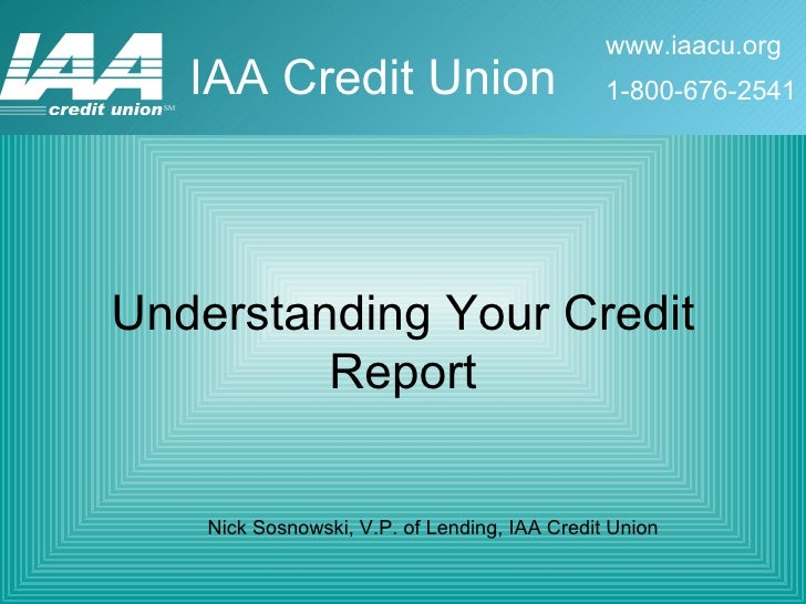 Understanding Your Credit Report Nick Sosnowski, V.P. of Lending, IAA Credit Union