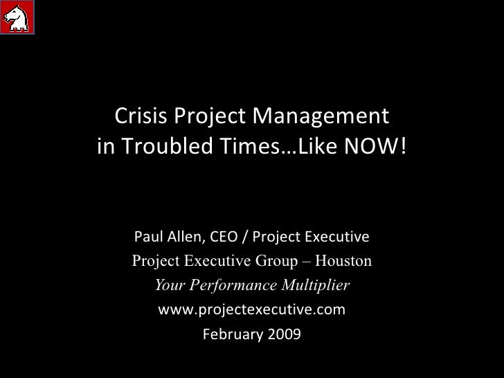 Crisis Project Management in Troubled Times…Like NOW! Paul Allen, CEO / Project Executive Project Executive Group – Housto...