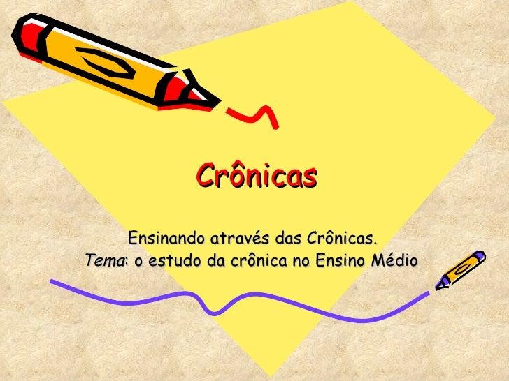 Crônicas Ensinando através das Crônicas. Tema : o estudo da crônica no Ensino Médio