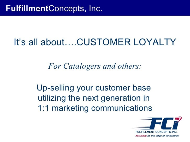 Fulfillment Concepts, Inc. It's all about….CUSTOMER LOYALTY For Catalogers and others: Up-selling your customer base  util...
