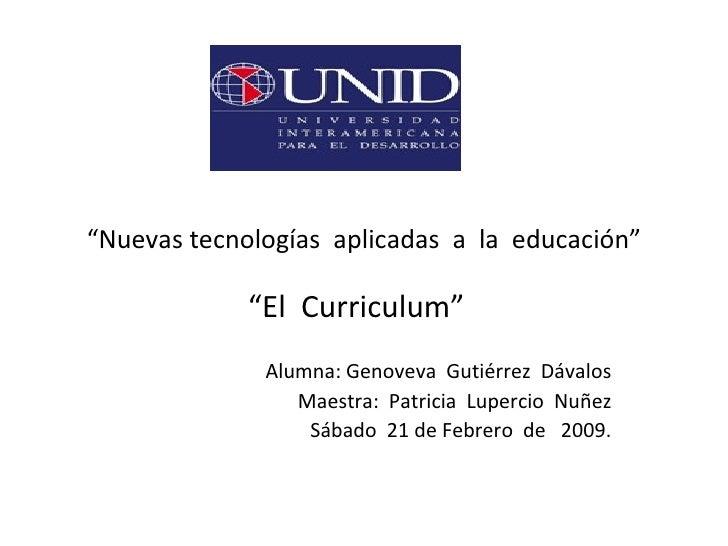 """"""" Nuevas tecnologías  aplicadas  a  la  educación"""" """" El  Curriculum""""  Alumna: Genoveva  Gutiérrez  Dávalos Maestra:  Patri..."""