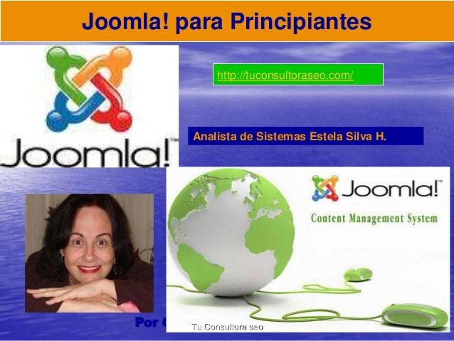 Joomla! para Principiantes  http://tuconsultoraseo.com/  Analista de Sistemas Estela Silva H.  Por Carmen Estela Silva Hur...