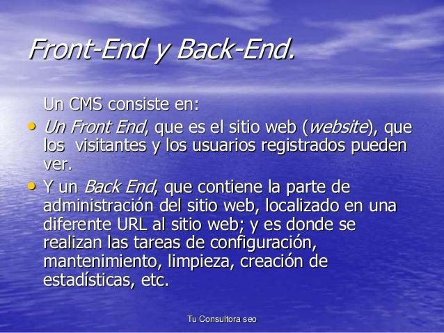 Front-End y Back-End.  Un CMS consiste en:  • Un Front End, que es el sitio web (website), que  los visitantes y los usuar...