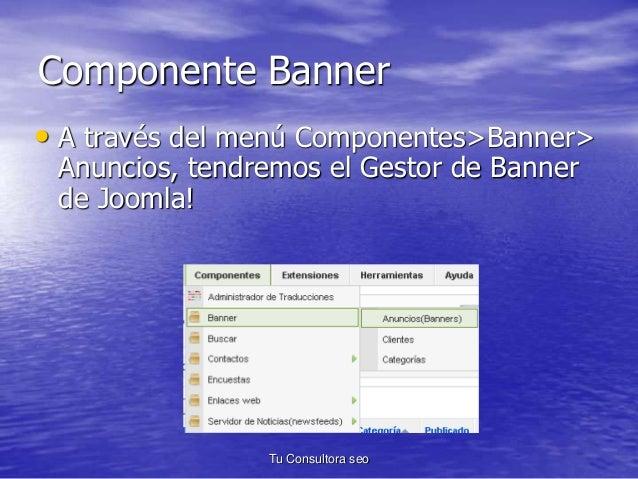 Componente Banner  • A través del menú Componentes>Banner>  Anuncios, tendremos el Gestor de Banner  de Joomla!  Tu Consul...