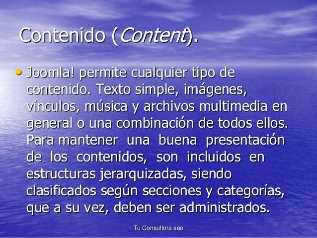 Contenido (Content).  • Joomla! permite cualquier tipo de  contenido. Texto simple, imágenes,  vínculos, música y archivos...