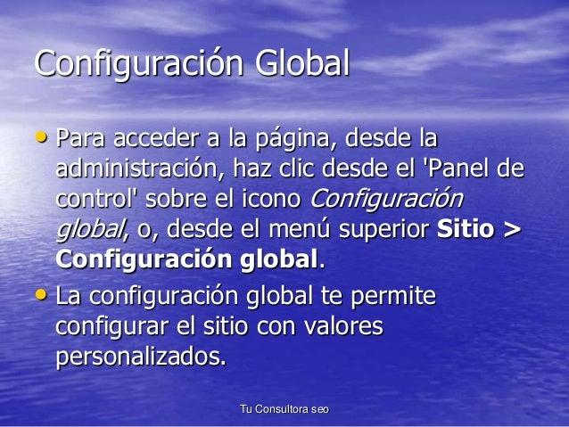 Configuración Global  • Para acceder a la página, desde la  administración, haz clic desde el 'Panel de  control' sobre el...