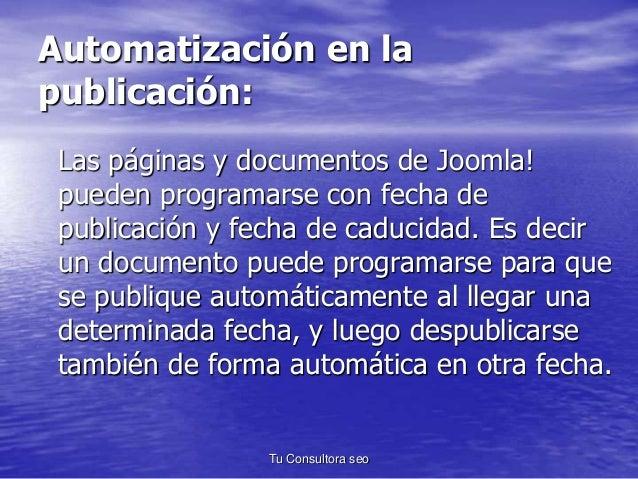 Automatización en la  publicación:  Las páginas y documentos de Joomla!  pueden programarse con fecha de  publicación y fe...