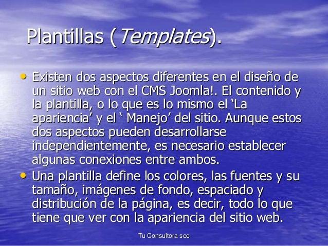 Plantillas (Templates).  • Existen dos aspectos diferentes en el diseño de  un sitio web con el CMS Joomla!. El contenido ...