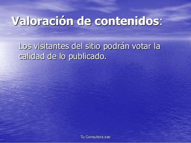 Valoración de contenidos:  Los visitantes del sitio podrán votar la  calidad de lo publicado.  Tu Consultora seo
