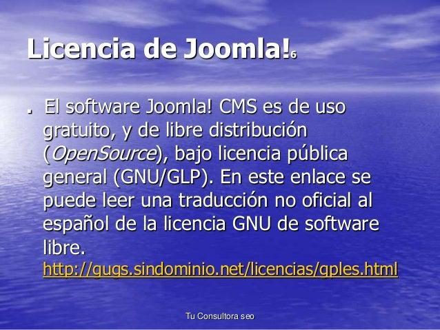 Licencia de Joomla!6  . El software Joomla! CMS es de uso  gratuito, y de libre distribución  (OpenSource), bajo licencia ...