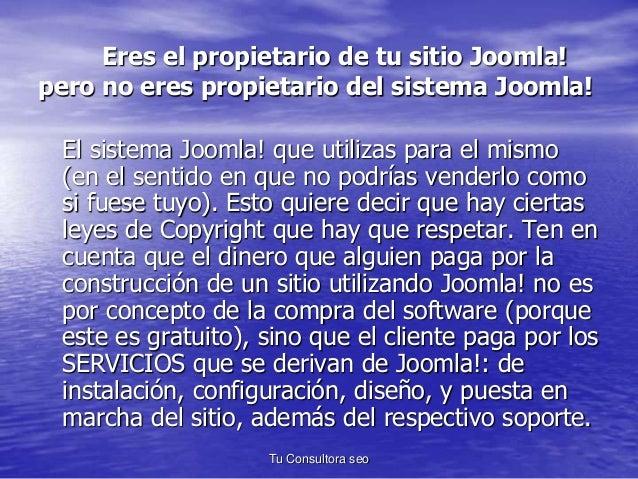 Eres el propietario de tu sitio Joomla!  pero no eres propietario del sistema Joomla!  El sistema Joomla! que utilizas par...