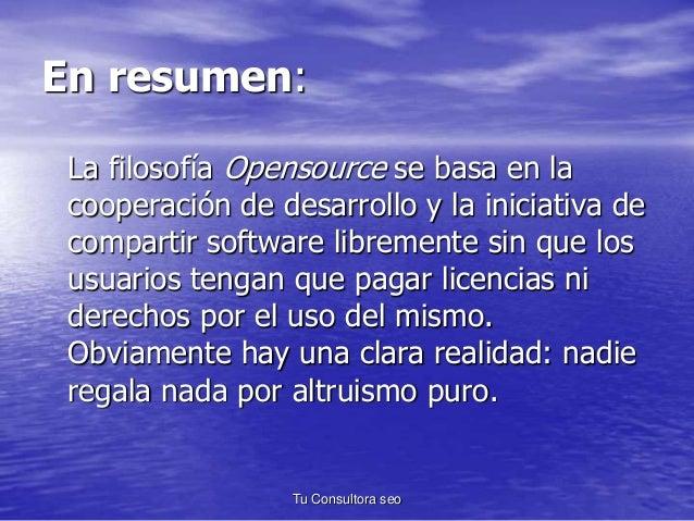 En resumen:  La filosofía Opensource se basa en la  cooperación de desarrollo y la iniciativa de  compartir software libre...