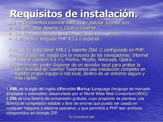 Requisitos de instalación.  Los requerimientos mínimos para poder instalar Joomla! son:  • Servidor http: Apache 1.13.19 o...