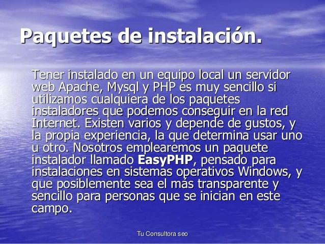 Paquetes de instalación.  Tener instalado en un equipo local un servidor  web Apache, Mysql y PHP es muy sencillo si  util...