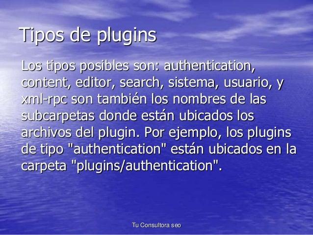 Tipos de plugins  Los tipos posibles son: authentication,  content, editor, search, sistema, usuario, y  xml-rpc son tambi...