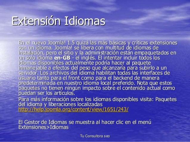 Extensión Idiomas  En el nuevo Joomla! 1.5 quizá las más básicas y críticas extensiones  son un idioma. Joomla! se libera ...