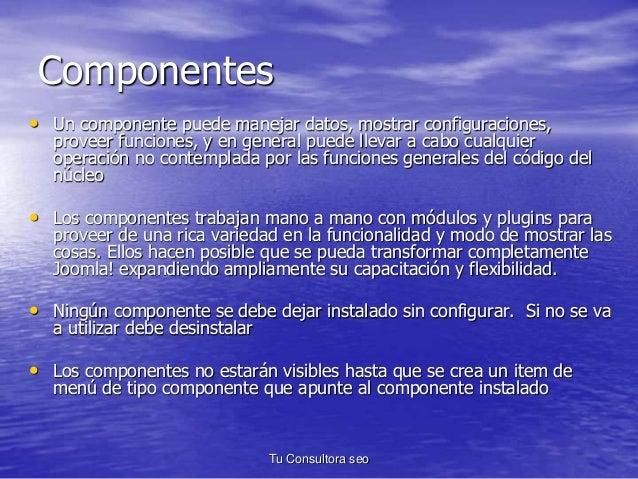 Componentes  • Un componente puede manejar datos, mostrar configuraciones,  proveer funciones, y en general puede llevar a...