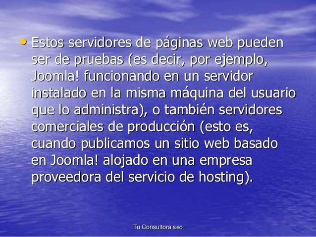 • Estos servidores de páginas web pueden  ser de pruebas (es decir, por ejemplo,  Joomla! funcionando en un servidor  inst...