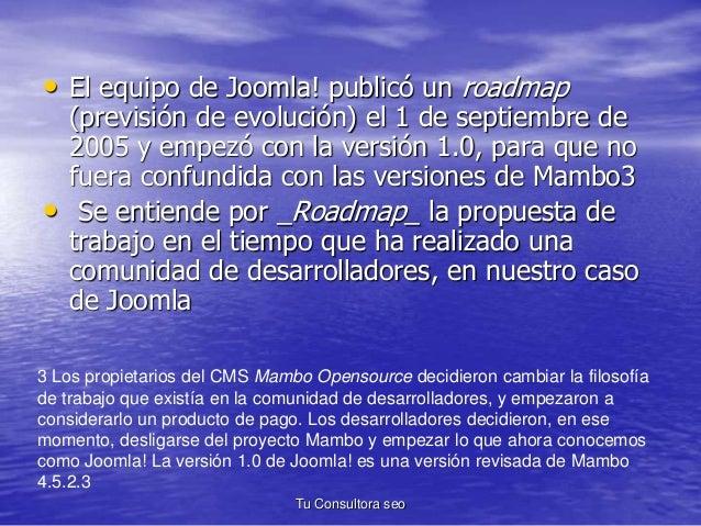 • El equipo de Joomla! publicó un roadmap  (previsión de evolución) el 1 de septiembre de  2005 y empezó con la versión 1....