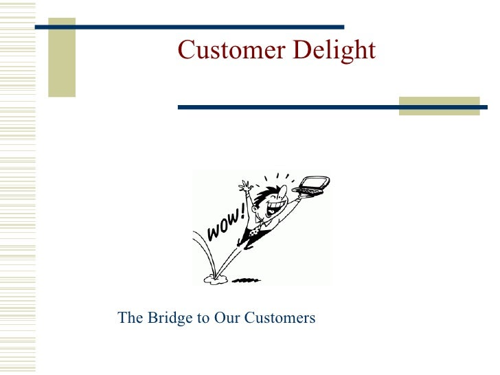 Customer Delight The Bridge to Our Customers