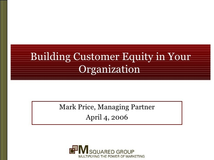 Building Customer Equity in Your Organization   Mark Price, Managing Partner April 4, 2006