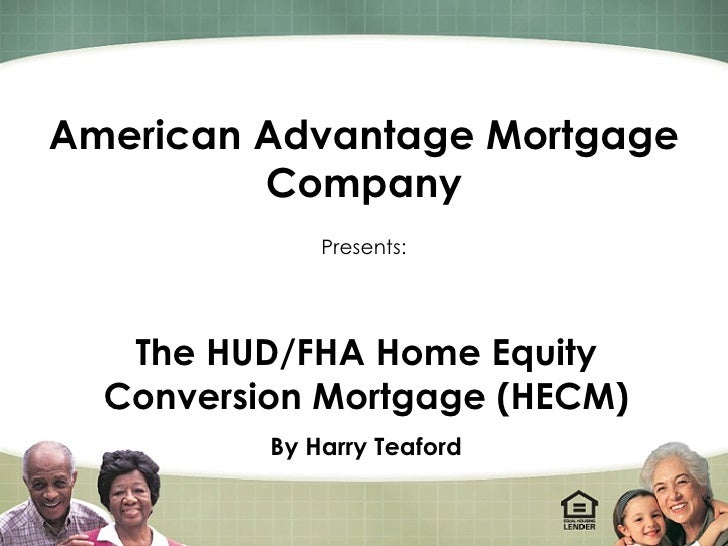 American Advantage Mortgage Company Presents: The HUD/FHA Home Equity Conversion Mortgage (HECM) By Harry Teaford