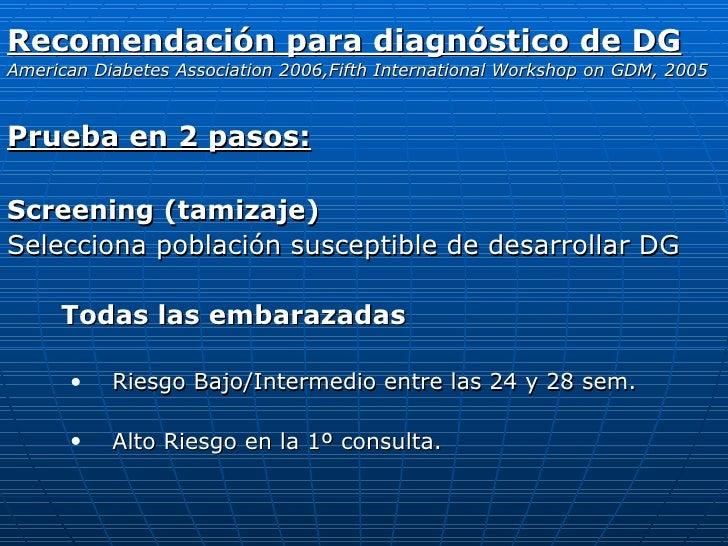 <ul><li>Recomendación para diagnóstico de DG </li></ul><ul><li>American Diabetes Association 2006,Fifth International Work...