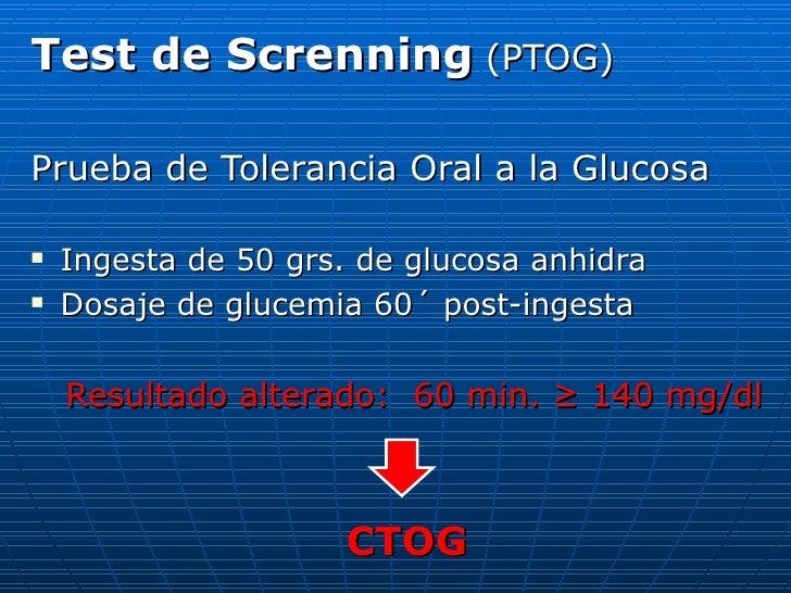 <ul><li>Test de Screnning   (PTOG) </li></ul><ul><li>Prueba de Tolerancia Oral a la Glucosa </li></ul><ul><li>Ingesta de 5...