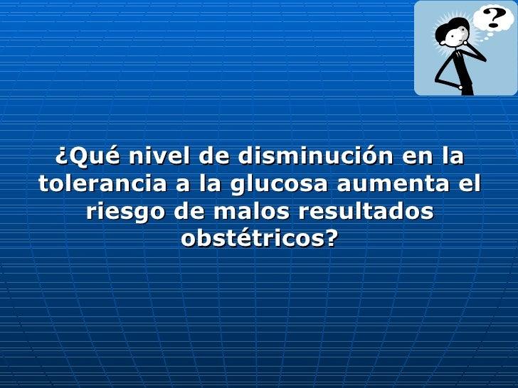 <ul><li>¿Qué nivel de disminución en la tolerancia a la glucosa aumenta el riesgo de malos resultados obstétricos? </li></ul>