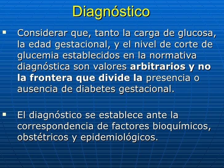 Diagnóstico <ul><li>Considerar que, tanto la carga de glucosa, la edad gestacional, y el nivel de corte de glucemia establ...