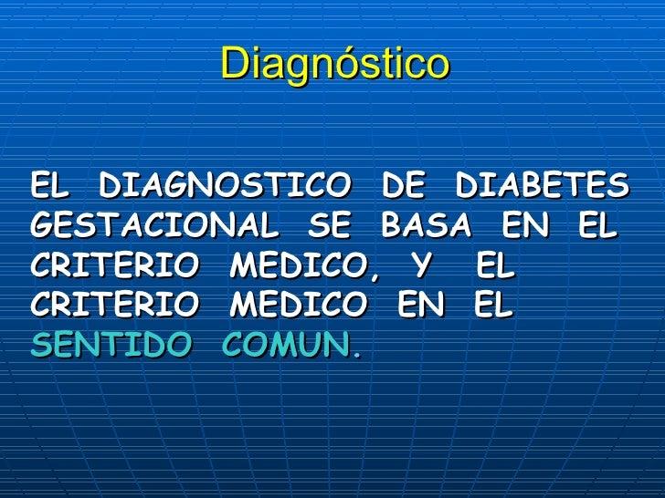 Diagnóstico EL  DIAGNOSTICO  DE  DIABETES GESTACIONAL  SE  BASA  EN  EL CRITERIO  MEDICO,  Y  EL CRITERIO  MEDICO  EN  EL ...