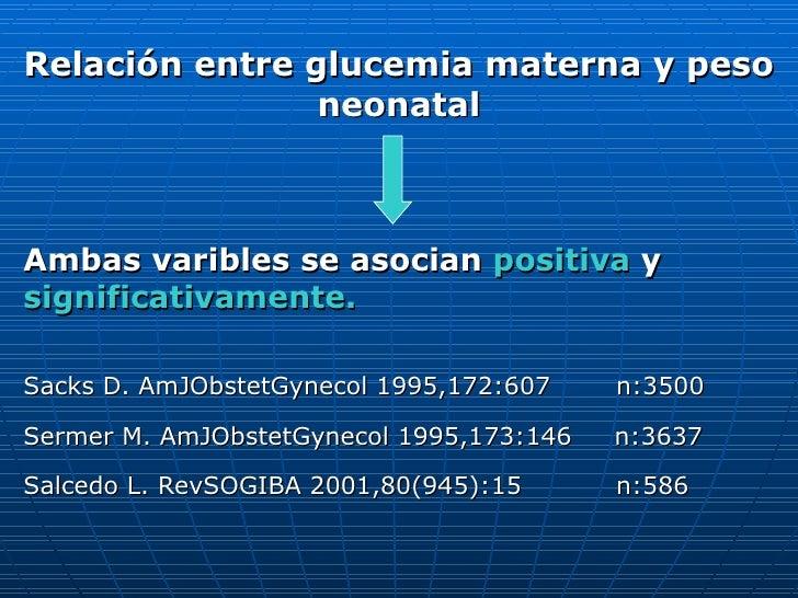 Relación entre glucemia materna y peso neonatal Ambas varibles se asocian  positiva  y  significativamente. Sacks D. AmJOb...