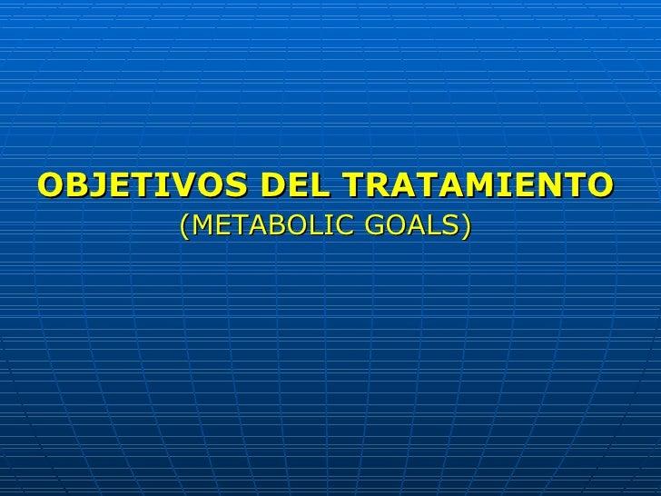 <ul><li>OBJETIVOS DEL TRATAMIENTO </li></ul><ul><li>(METABOLIC GOALS) </li></ul>