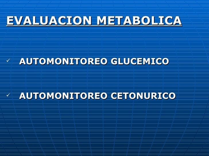 <ul><li>EVALUACION METABOLICA </li></ul><ul><li>AUTOMONITOREO GLUCEMICO </li></ul><ul><li>AUTOMONITOREO CETONURICO </li></ul>