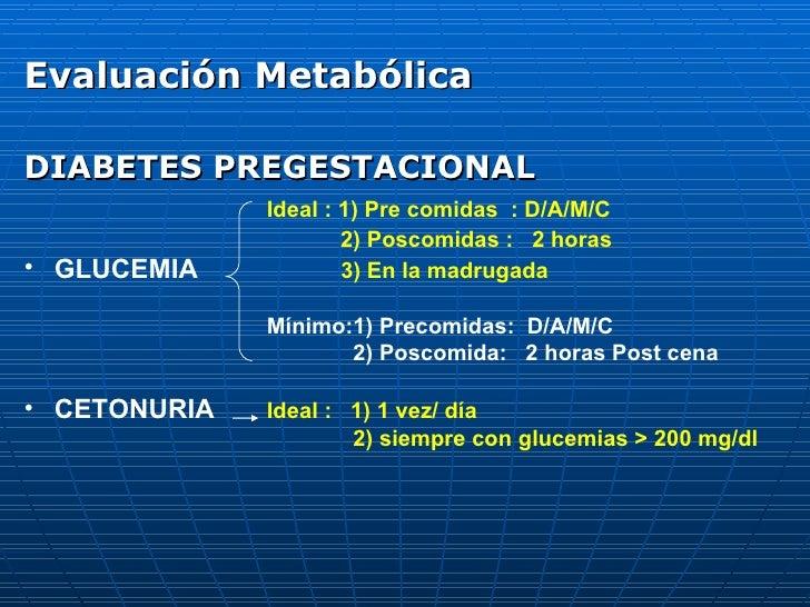 <ul><li>Evaluación Metabólica </li></ul><ul><li>DIABETES PREGESTACIONAL </li></ul><ul><li>Ideal : 1) Pre comidas  : D/A/M/...