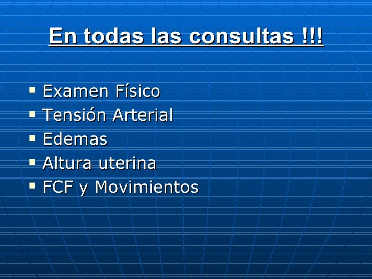 En todas las consultas !!! <ul><li>Examen Físico </li></ul><ul><li>Tensión Arterial </li></ul><ul><li>Edemas </li></ul><ul...