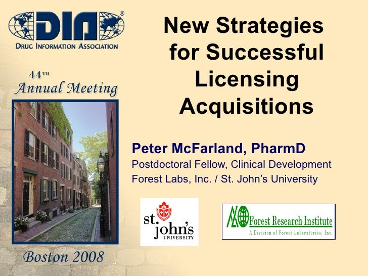 New Strategies  for Successful Licensing Acquisitions Peter McFarland, PharmD Postdoctoral Fellow, Clinical Development Fo...